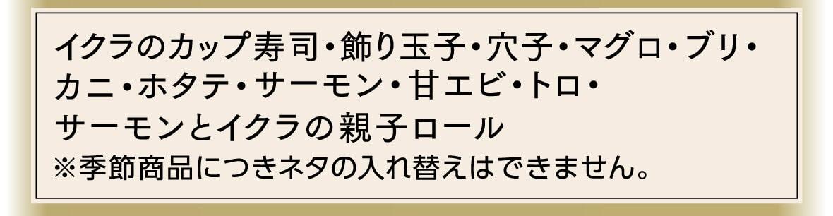 イクラのカップ寿司、飾り玉子、穴子、マグロ、ブリ、カニ、ホタテ、サーモン、甘エビ、トロ、サーモンとイクラの親子ロール