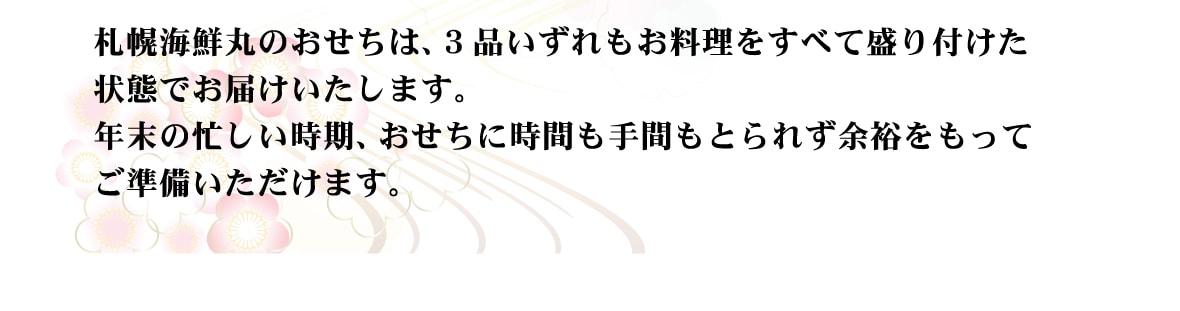 札幌海鮮丸のおせちは、3品いずれもお料理をすべて盛り付けた状態でお届けいたします。年末の忙しい時期、おせちに時間も手間もとられず余裕をもってご準備いただけます。